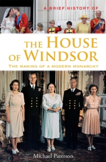 A Brief History of the House of Windsor : The Making of a Modern Monarchy, Paperback / softback Book