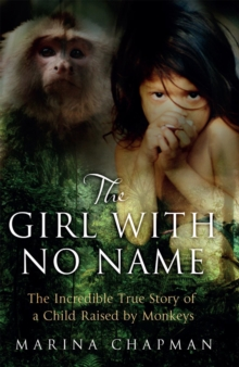 The Girl with No Name : The Incredible True Story of a Child Raised by Monkeys, Paperback / softback Book