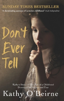 Don't Ever Tell : Kathy's Story: A True Tale of a Childhood Destroyed by Neglect and Fear, Paperback Book