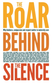 The Roar Behind the Silence : Why kindness, compassion and respect matter in maternity care, Paperback Book