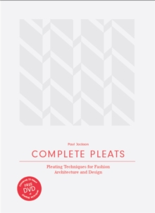 Complete Pleats: Pleating Techniques for Fashion, Architecture an, Hardback Book