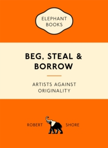 Beg, Steal and Borrow : Artists Against Originality, Paperback Book