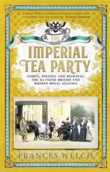 The Imperial Tea Party : Family, politics and betrayal: the ill-fated British and Russian royal alliance, Hardback Book