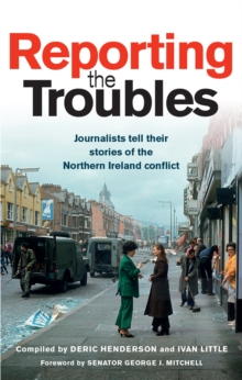Reporting the Troubles : Journalists tell their stories of the Northern Ireland conflict, Paperback / softback Book