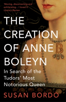The Creation of Anne Boleyn : In Search of the Tudors' Most Notorious Queen, Paperback Book
