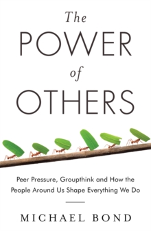 The Power of Others : Peer Pressure, Groupthink, and How the People Around Us Shape Everything We Do, Paperback / softback Book