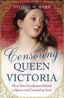 Censoring Queen Victoria : How Two Gentlemen Edited a Queen and Created an Icon, Paperback Book