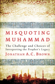 Misquoting Muhammad : The Challenge and Choices of Interpreting the Prophet's Legacy, Paperback Book