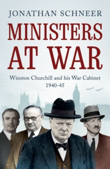 Ministers at War : Winston Churchill and His War Cabinet, 1940-1945, Paperback Book