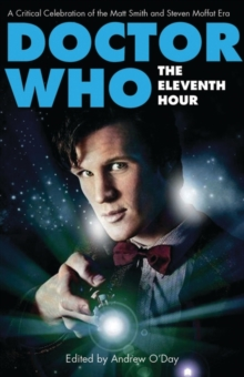Doctor Who - The Eleventh Hour : A Critical Celebration of the Matt Smith and Steven Moffat Era, Paperback Book