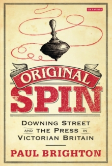 Original Spin : Downing Street and the Press in Victorian Britain, Hardback Book