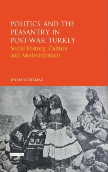 Politics and the Peasantry in Post-War Turkey : Social History, Culture and Modernization, Hardback Book