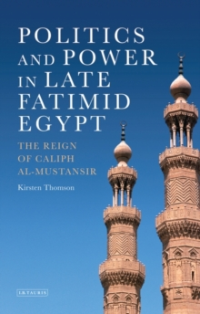 Politics and Power in Late Fatimid Egypt : The Reign of Caliph al-Mustansir, Hardback Book