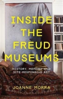 Inside the Freud Museums : History, Memory and Site-Responsive Art, Paperback Book