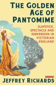 The Golden Age of Pantomime : Slapstick, Spectacle and Subversion in Victorian England, Hardback Book
