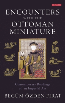 Encounters with the Ottoman Miniature : Contemporary Readings of an Imperial Art, Hardback Book