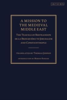 A Mission to the Medieval Middle East : The Travels of Bertrandon De La Brocquiere to Jerusalem Constantinople, Hardback Book