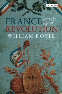 France and the Age of Revolution : Regimes Old and New from Louis XIV to Napoleon Bonaparte, Paperback Book