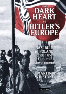 The Dark Heart of Hitler's Europe : Nazi Rule in Poland Under the General Government, Hardback Book