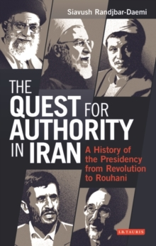Quest for Authority in Iran : A History of the Presidency from Revolution to Rouhani, Hardback Book