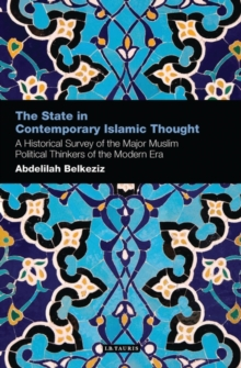 The State in Contemporary Islamic Thought : A Historical Survey of the Major Muslim Political Thinkers of the Modern Era, Paperback Book