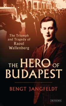 The Hero of Budapest : The Triumph and Tragedy of Raoul Wallenberg, Hardback Book