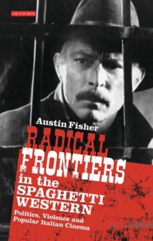 Radical Frontiers in the Spaghetti Western : Politics, Violence and Popular Italian Cinema, Paperback / softback Book