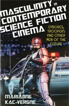 Masculinity in Contemporary Science Fiction Cinema : Cyborgs, Troopers and Other Men of the Future, Hardback Book