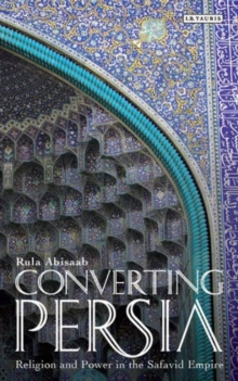 Converting Persia : Religion and Power in the Safavid Empire, Paperback / softback Book