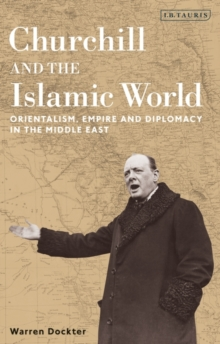 Churchill and the Islamic World : Orientalism, Empire and Diplomacy in the Middle East, Hardback Book