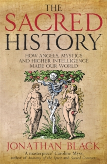 The Sacred History : How Angels, Mystics and Higher Intelligence Made Our World, Paperback Book