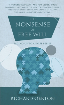 The Nonsense of Free Will : Facing up to a false belief, Paperback Book