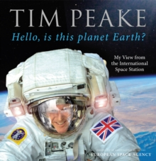 Hello, is this planet Earth? : My View from the International Space Station (Official Tim Peake Book), Hardback Book