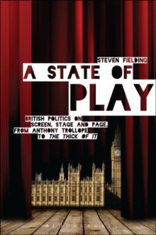 A State of Play : British Politics on Screen, Stage and Page, from Anthony Trollope to <i>The Thick of It</i>, Paperback Book