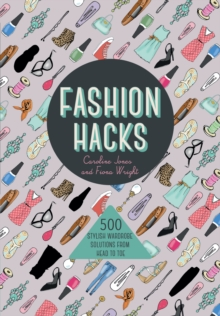 Fashion Hacks : 500 Stylish Wardrobe Solutions from Head to Toe, Paperback Book