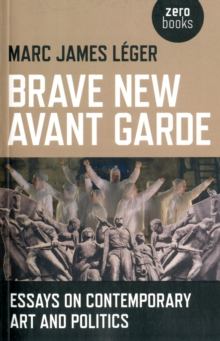 Brave New Avant Garde : Essays on Contemporary Art and Politics, Paperback Book