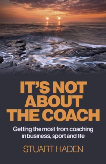 It's Not About the Coach : Getting the Most from Coaching in Business, Sport and Life, Paperback Book