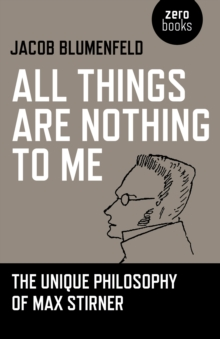 All Things are Nothing to Me : The Unique Philosophy of Max Stirner, Paperback / softback Book