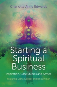 Starting a Spiritual Business - Inspiration, Case Studies and Advice : Featuring Diana Cooper and Ian Lawman, Paperback Book