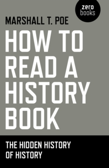 How to Read a History Book : The Hidden History of History, Paperback Book