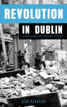 Revolution in Dublin : A Photographic History 1913-1923, Paperback / softback Book
