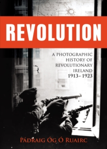 Revolution : A Photographic History of Revolutionary Ireland 1913-1923, Paperback Book