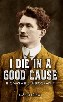 I Die in a Good Cause - : Thomas Ashe: A Biography, Paperback Book