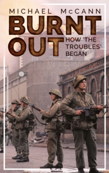 Burnt Out : How 'the Troubles' Began, Paperback / softback Book