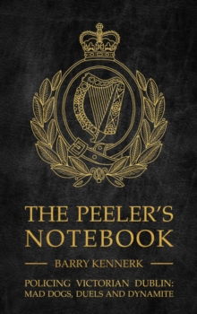 The Peeler's Notebook : Policing Victorian Dublin, Mad Dogs, Duals and Dynamite, Hardback Book