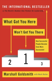 What Got You Here Won't Get You There : How Successful People Become Even More Successful, Paperback Book