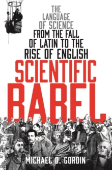Scientific Babel : The Language of Science from the Fall of Latin to the Rise of English, Paperback Book