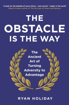 The Obstacle is the Way : The Ancient Art of Turning Adversity to Advantage, Paperback Book