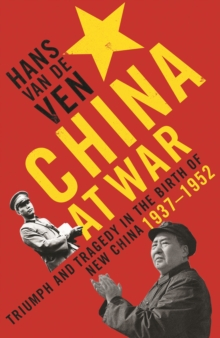 China at War : Triumph and Tragedy in the Emergence of the New China 1937-1952, Hardback Book
