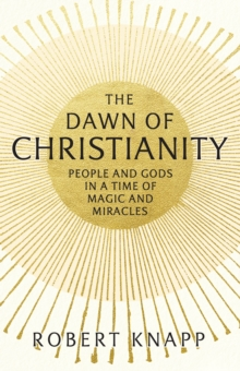 The Dawn of Christianity : People and Gods in a Time of Magic and Miracles, Hardback Book
